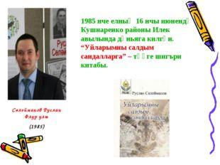 1985 нче елның 16 нчы июнендә Кушнаренко районы Илек авылында дөньяга килгән.