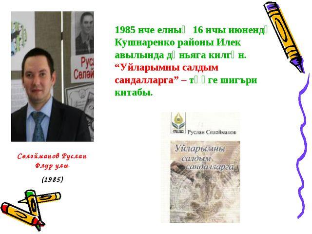 1985 нче елның 16 нчы июнендә Кушнаренко районы Илек авылында дөньяга килгән....