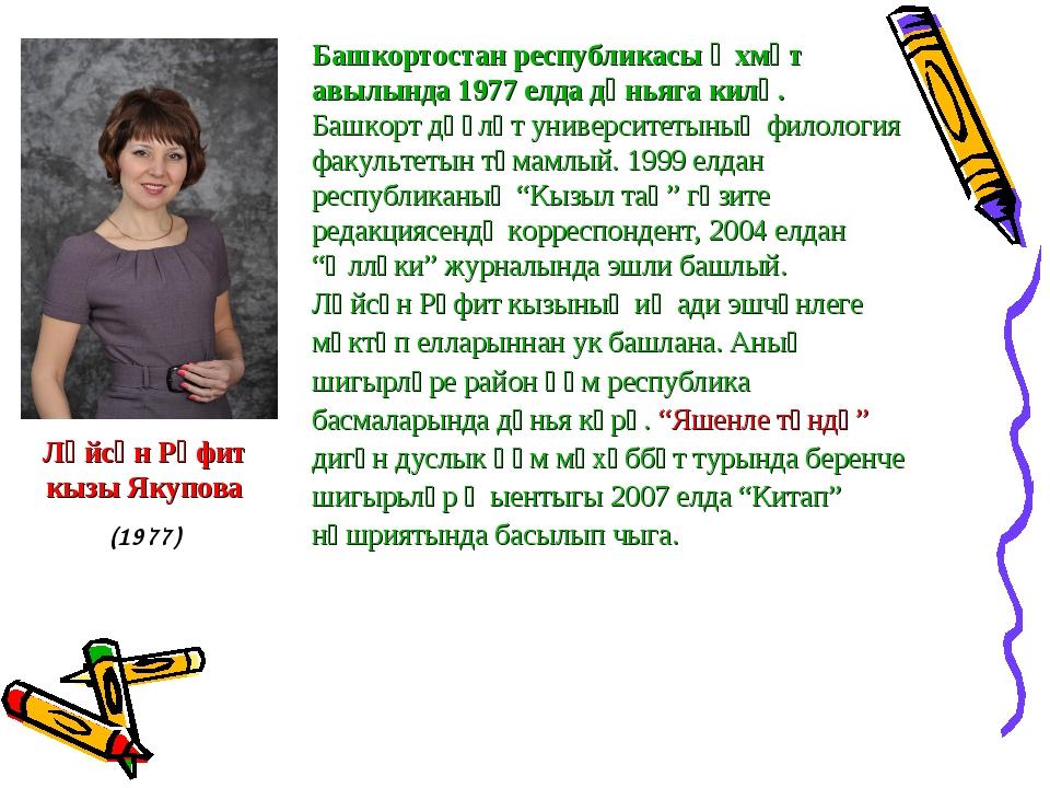 Ләйсән Рәфит кызы Якупова (1977) Башкортостан республикасы Әхмәт авылында 197...