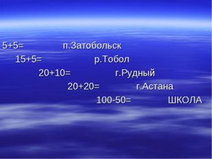 5+5= п.Затобольск 15+5= р.Тобол 20+10= г.Рудный 20+20= г.Астана 100-50= ШКОЛА