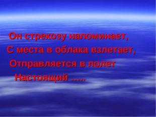 Он стрекозу напоминает, С места в облака взлетает, Отправляется в полет Наст