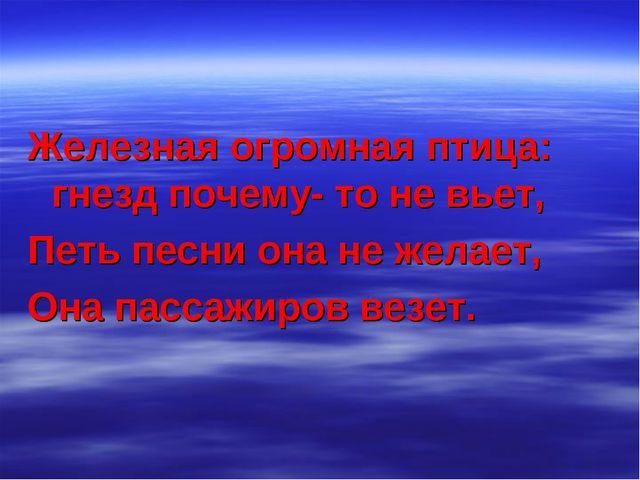 Железная огромная птица: гнезд почему- то не вьет, Петь песни она не желает,...