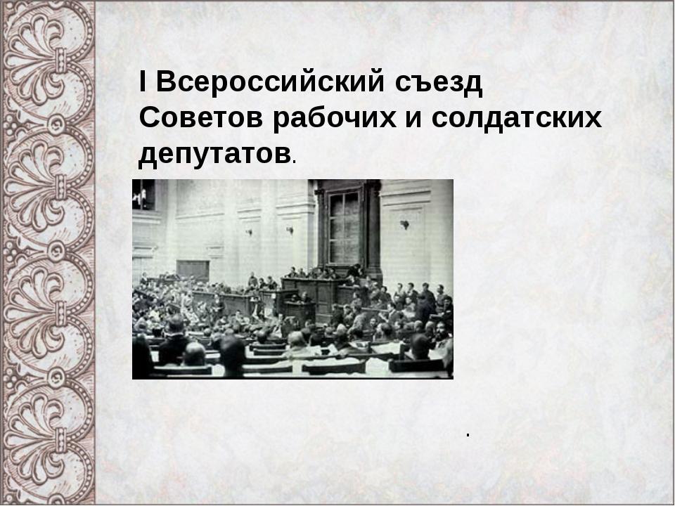 I Всероссийский съезд Советов рабочих и солдатских депутатов. .