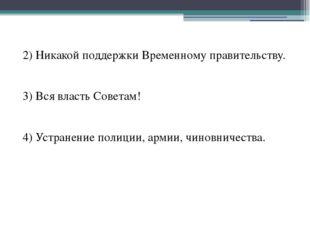 2) Никакой поддержки Временному правительству. 3) Вся власть Советам! 4) Устр