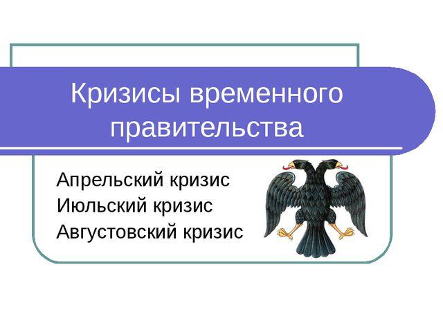 Кризисы временного правительства Апрельский кризис Июльский кризис Августовск...