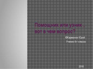 Помощник или узник , вот в чем вопрос? ©Карманов Юрий Ученик 6-г класса 2016