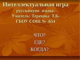 Интеллектуальная игра русскомупо языку. Учитель: Терехова Т.Б. ГБОУ СОШ № 654
