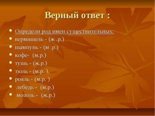 Верный ответ : Определи род имен существительных: вермишель - (ж .р.) шампунь