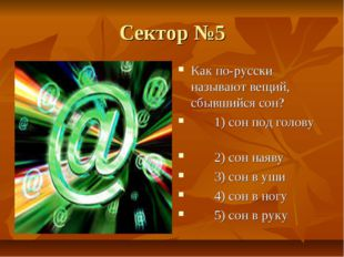 Сектор №5 Как по-русски называют вещий, сбывшийся сон? 1) сон под голову 2) с