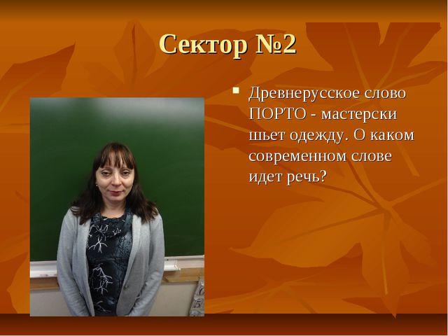 Сектор №2 Древнерусское слово ПОРТО - мастерски шьет одежду. О каком совреме...