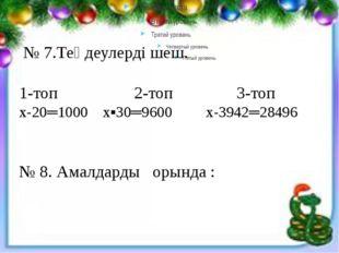 № 7.Теңдеулерді шеш. 1-топ 2-топ 3-топ х-20═1000 х▪30═9600 х-3942═28496 № 8.