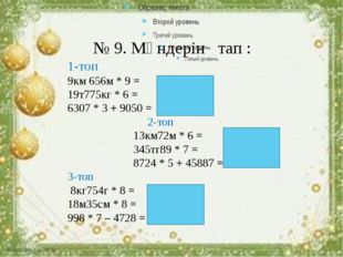 № 9. Мәндерін тап : 1-топ 9км 656м * 9 = 86км 904м 19т775кг * 6 = 118т650кг