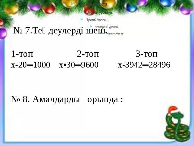 № 7.Теңдеулерді шеш. 1-топ 2-топ 3-топ х-20═1000 х▪30═9600 х-3942═28496 № 8....