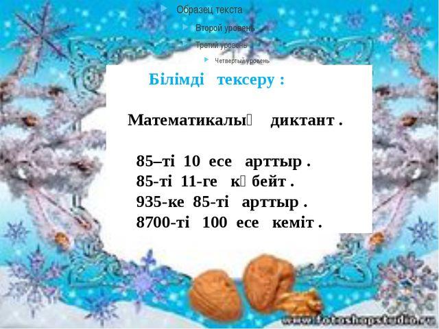 Білімді тексеру : Математикалық диктант . 85–ті 10 есе арттыр . 85-ті 11-ге...