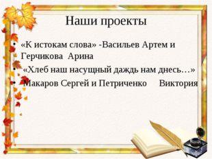 Наши проекты «К истокам слова» -Васильев Артем и Герчикова Арина «Хлеб наш на