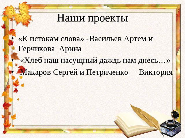 Наши проекты «К истокам слова» -Васильев Артем и Герчикова Арина «Хлеб наш на...