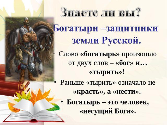 Слово «богатырь» произошло от двух слов – «бог» и… «тырить»! Раньше «тырить»...