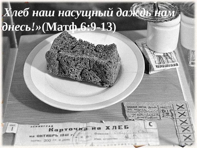 (Матф.6:9-13) «Хлеб наш насущный даждь нам днесь!»(Матф.6:9-13)
