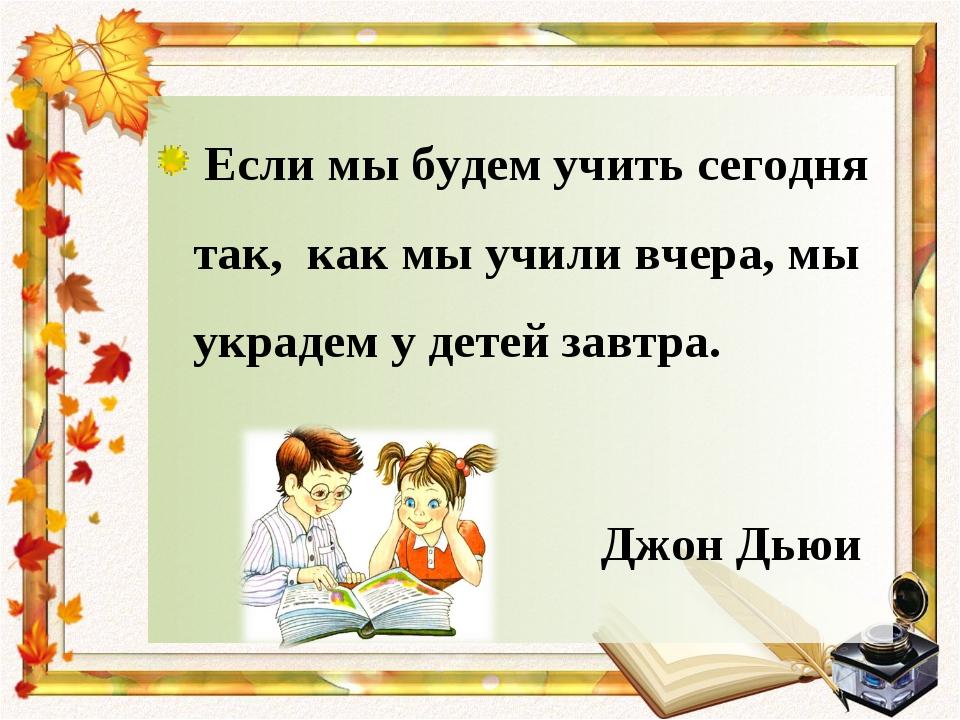 Если мы будем учить сегодня так, как мы учили вчера, мы украдем у детей завт...