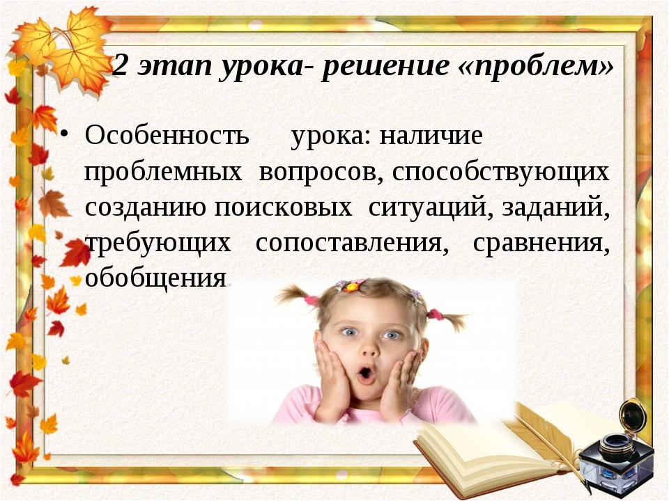 2 этап урока- решение «проблем» Особенность урока:наличие проблемных вопрос...