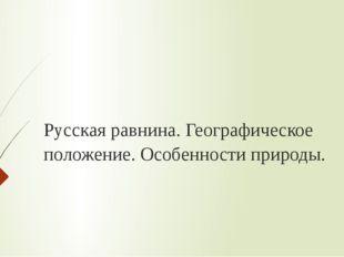 Русская равнина. Географическое положение. Особенности природы.