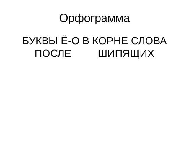 Орфограмма БУКВЫ Ё-О В КОРНЕ СЛОВА ПОСЛЕ ШИПЯЩИХ