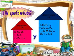 Дауыстылар ү үйі А, О, Ы, Ұ, Е, І, Ә, И, Ө, Ү Дауыссыздар үйі Т, П, Н, Ғ, Р,