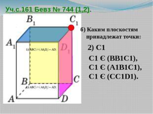 Уч.с.161 Бевз № 744 (1,2). б) Каким плоскостям принадлежат точки: 2) С1 С1 Є