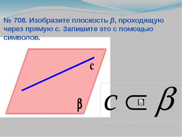 № 708. Изобразите плоскость β, проходящую через прямую с. Запишите это с помо...