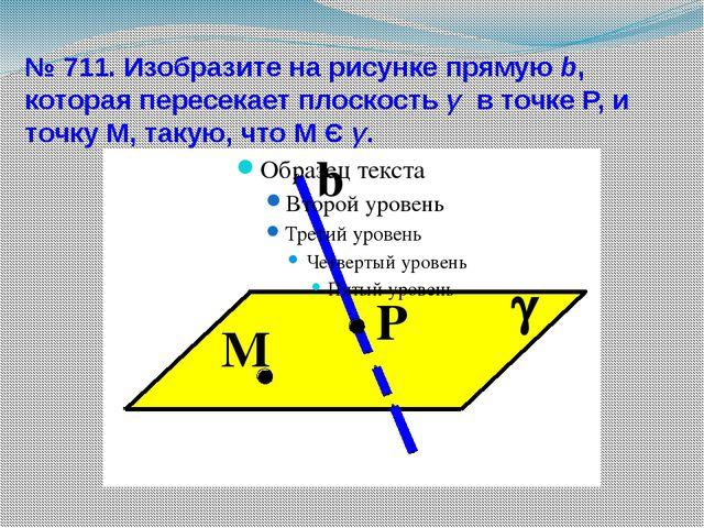 № 711. Изобразите на рисунке прямую b, которая пересекает плоскость γ в точке...