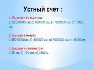 Устный счет : 1) Вырази в километрах: а) 25000000 см; б) 800000 см; в) 700000