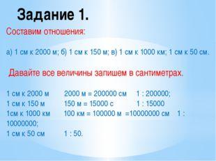 Задание 1. Составим отношения: а) 1 см к 2000 м; б) 1 см к 150 м; в) 1 см к 1