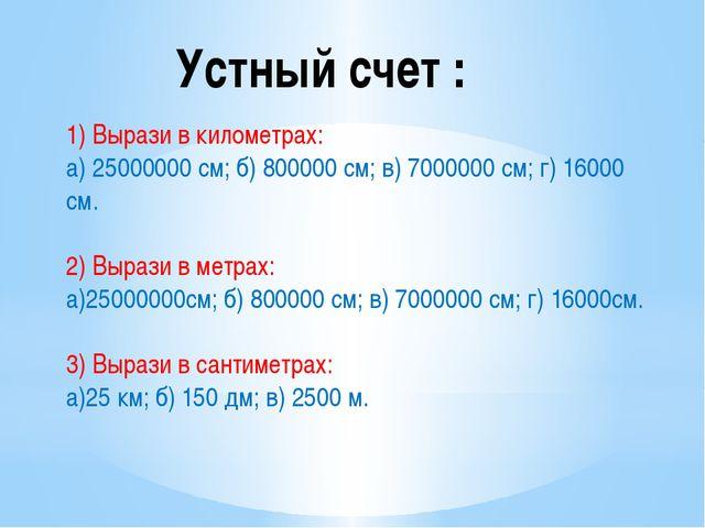 Устный счет : 1) Вырази в километрах: а) 25000000 см; б) 800000 см; в) 700000...