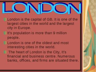 London is the capital of GB. It is one of the largest cities in the world and
