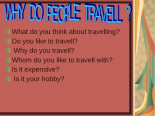 What do you think about travelling? Do you like to travell? Why do you travel