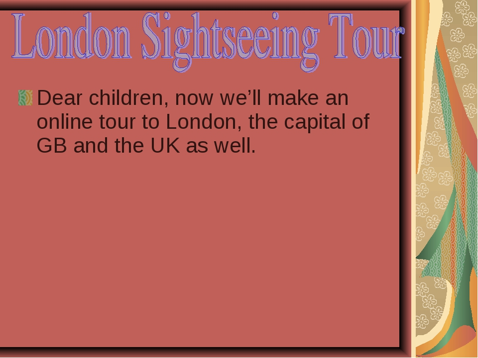 Dear children, now we'll make an online tour to London, the capital of GB and...
