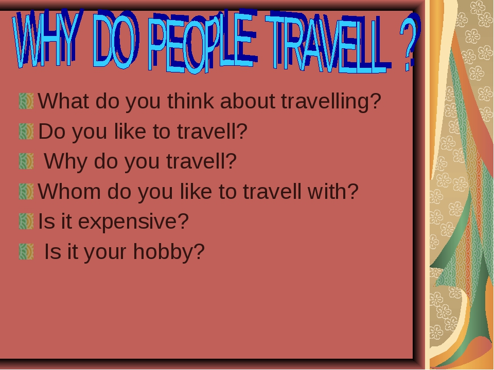 What do you think about travelling? Do you like to travell? Why do you travel...
