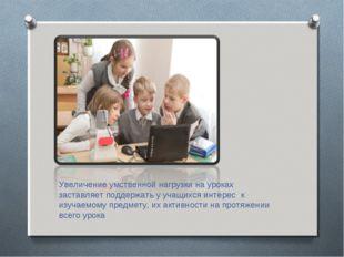 Увеличение умственной нагрузки на уроках заставляет поддержать у учащихся инт
