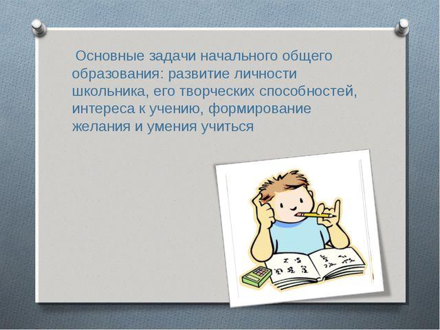 Основные задачи начального общего образования: развитие личности школьника,...