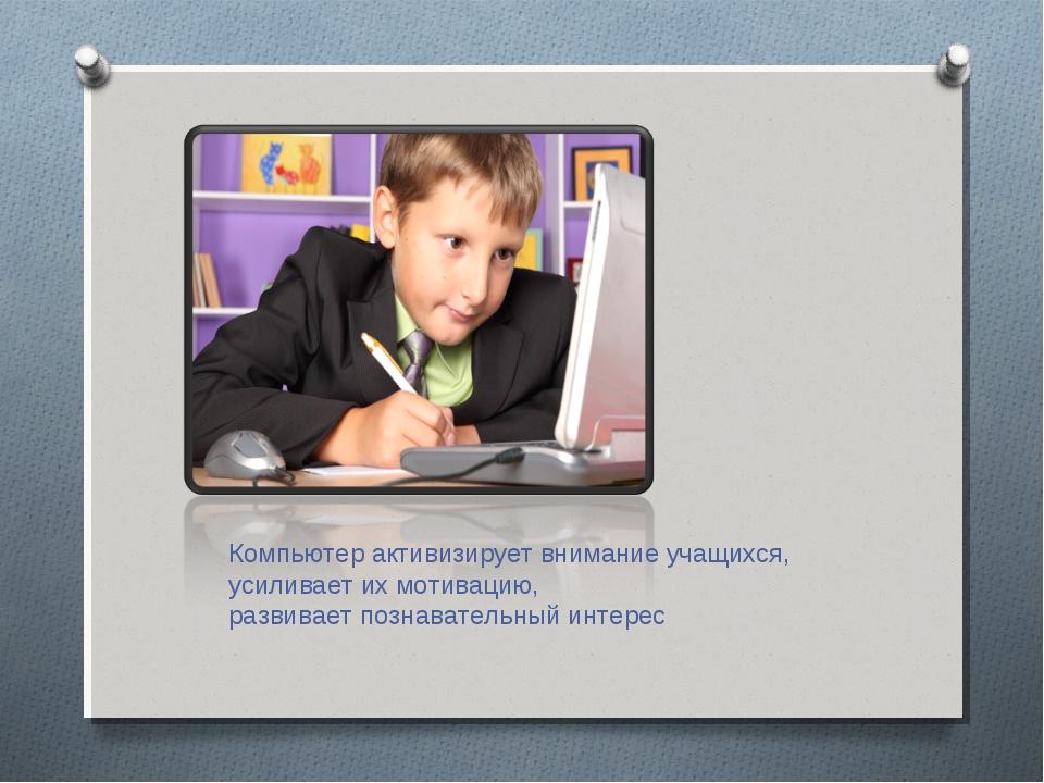 Компьютер активизирует внимание учащихся, усиливает их мотивацию, развивает п...