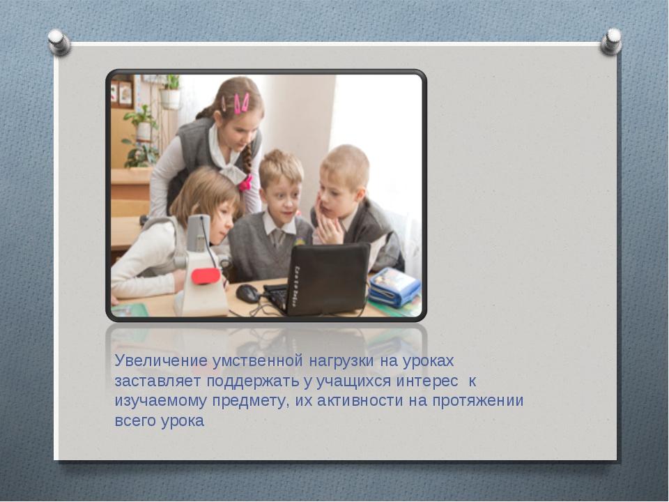 Увеличение умственной нагрузки на уроках заставляет поддержать у учащихся инт...