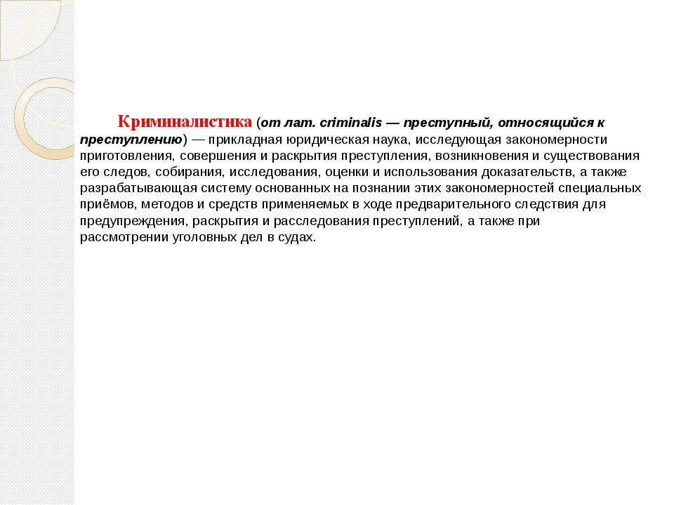 Криминалистика(отлат.criminalis— преступный, относящийся к преступлению)...