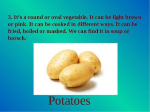 3. It's a round or oval vegetable. It can be light brown or pink. It can be c