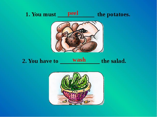 1. You must ____________ the potatoes. 2. You have to _____________ the salad...