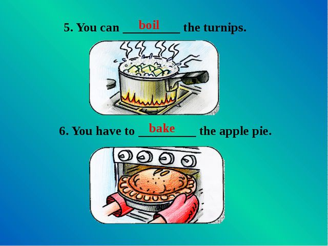 5. You can _________ the turnips. boil 6. You have to _________ the apple pie...