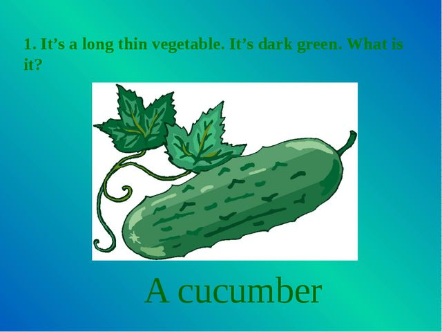 1. It's a long thin vegetable. It's dark green. What is it? A cucumber