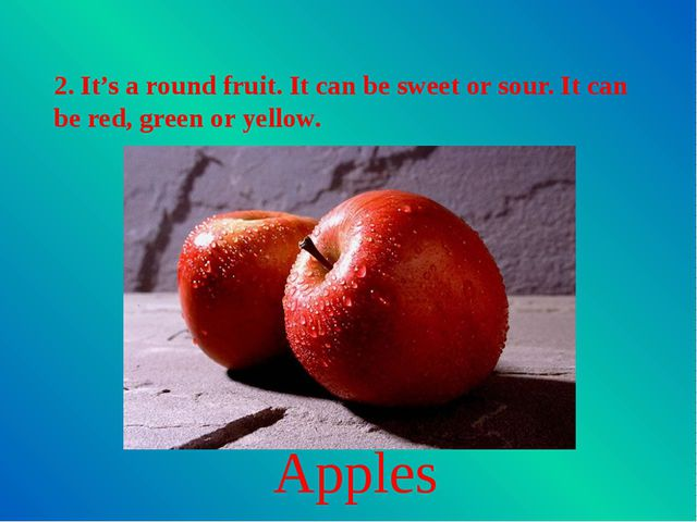 2. It's a round fruit. It can be sweet or sour. It can be red, green or yello...