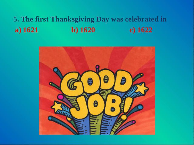5. The first Thanksgiving Day was celebrated in  c) 1622 a) 1621 b) 1620