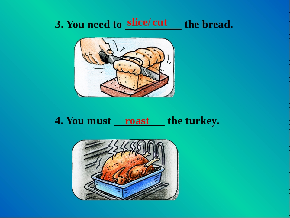 3. You need to __________ the bread. slice/ cut 4. You must _________ the tur...