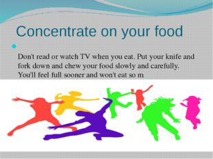 Concentrate on your food Don't read or watch TV when you eat. Put your knife
